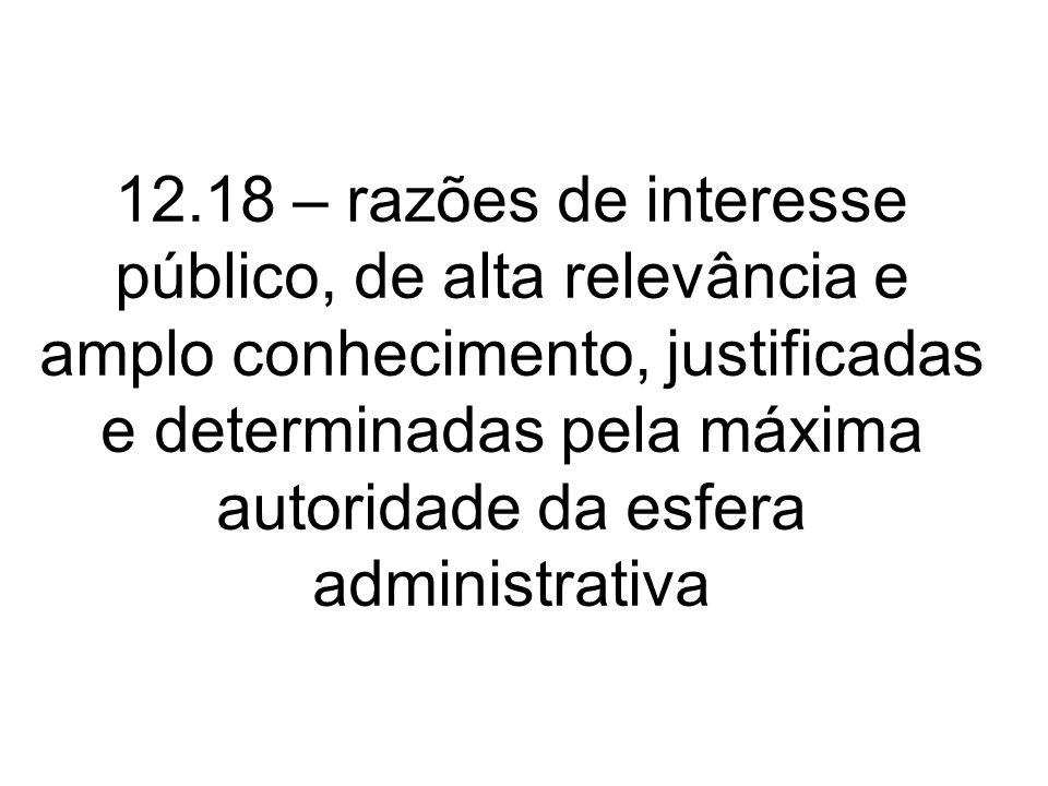 12.18 – razões de interesse público, de alta relevância e amplo conhecimento, justificadas e determinadas pela máxima autoridade da esfera administrativa