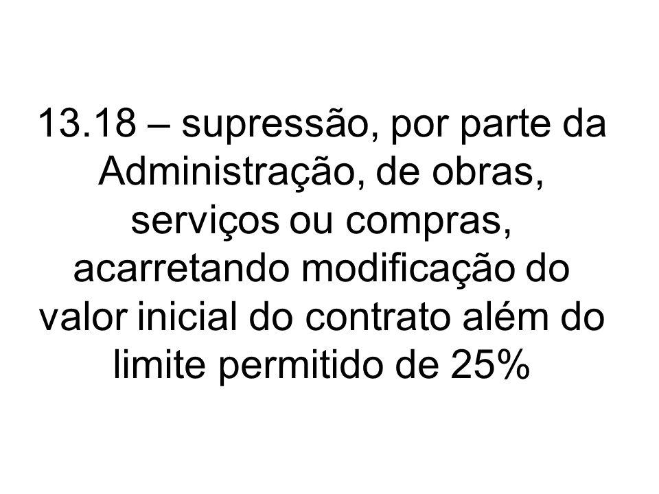 13.18 – supressão, por parte da Administração, de obras, serviços ou compras, acarretando modificação do valor inicial do contrato além do limite permitido de 25%