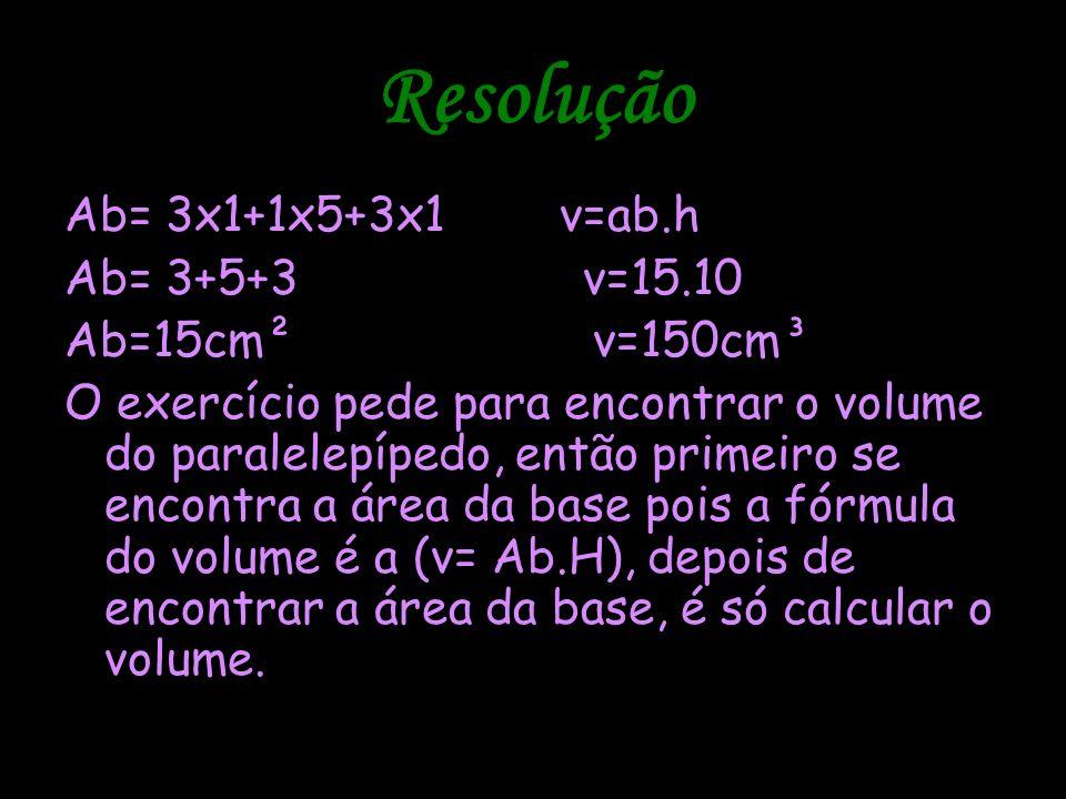 Resolução Ab= 3x1+1x5+3x1 v=ab.h Ab= 3+5+3 v=15.10 Ab=15cm² v=150cm³