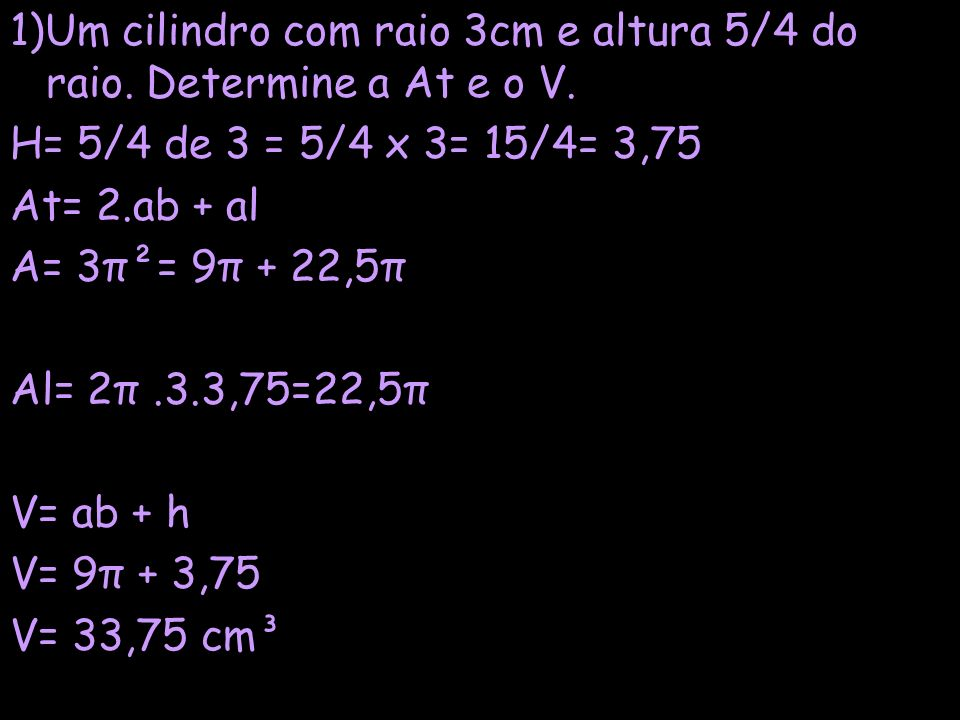 1)Um cilindro com raio 3cm e altura 5/4 do raio. Determine a At e o V.