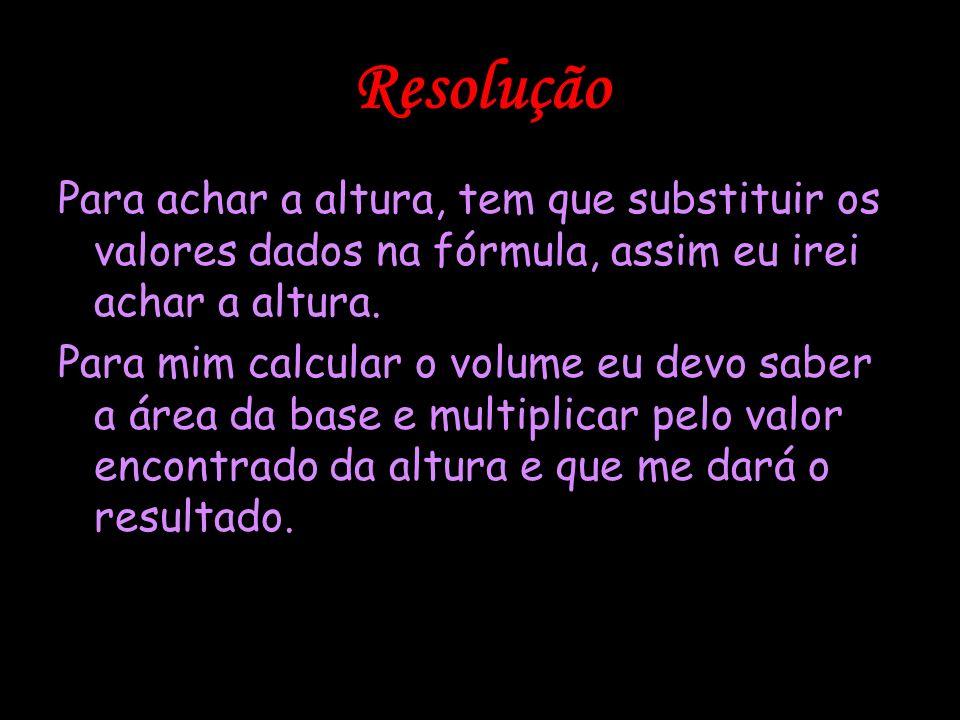 ResoluçãoPara achar a altura, tem que substituir os valores dados na fórmula, assim eu irei achar a altura.
