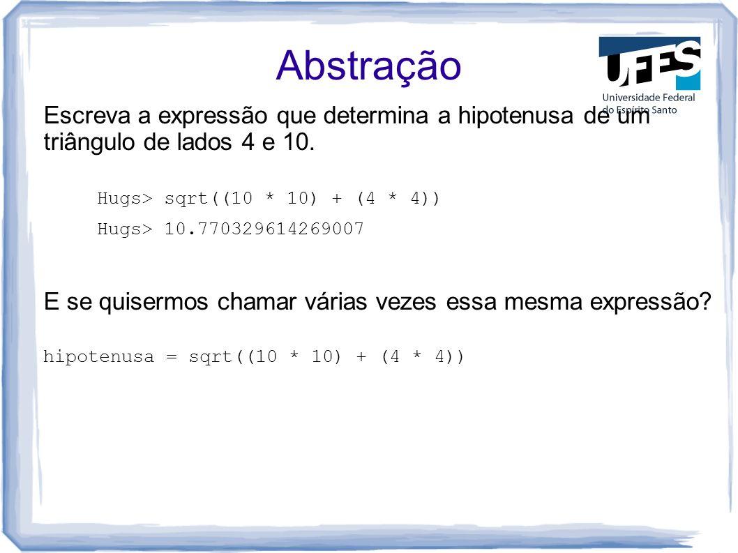 Abstração Escreva a expressão que determina a hipotenusa de um triângulo de lados 4 e 10. Hugs> sqrt((10 * 10) + (4 * 4))