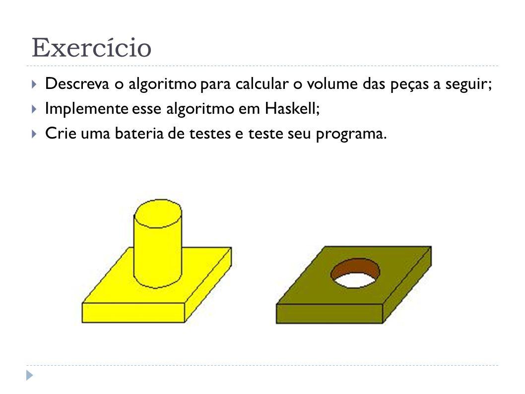 Exercício Descreva o algoritmo para calcular o volume das peças a seguir; Implemente esse algoritmo em Haskell;