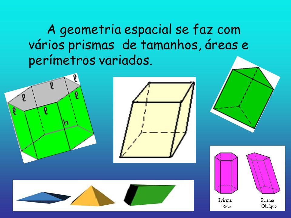 A geometria espacial se faz com vários prismas de tamanhos, áreas e perímetros variados.