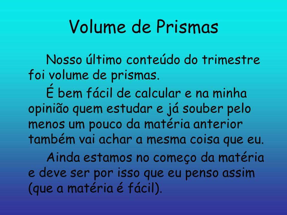 Volume de Prismas Nosso último conteúdo do trimestre foi volume de prismas.