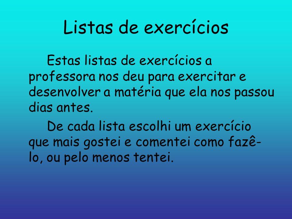 Listas de exercíciosEstas listas de exercícios a professora nos deu para exercitar e desenvolver a matéria que ela nos passou dias antes.