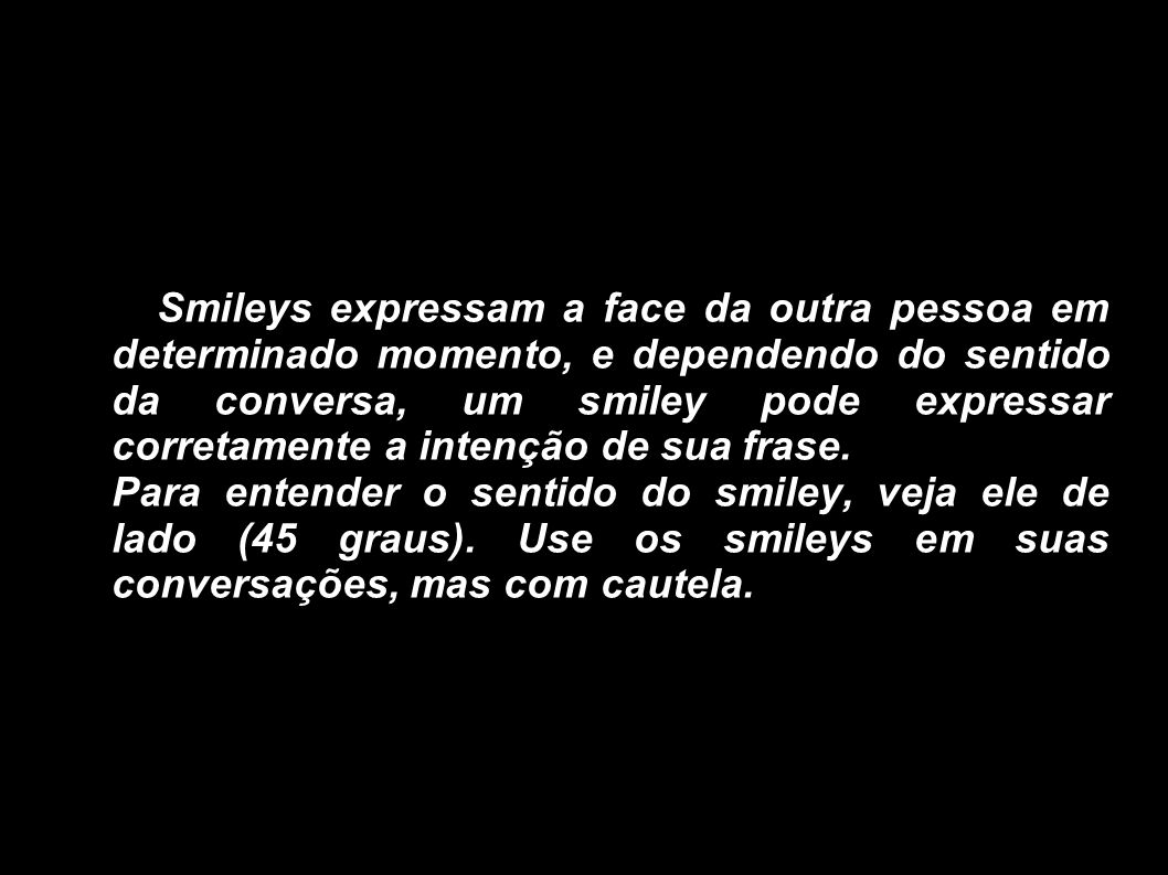 Smileys expressam a face da outra pessoa em determinado momento, e dependendo do sentido da conversa, um smiley pode expressar corretamente a intenção de sua frase.