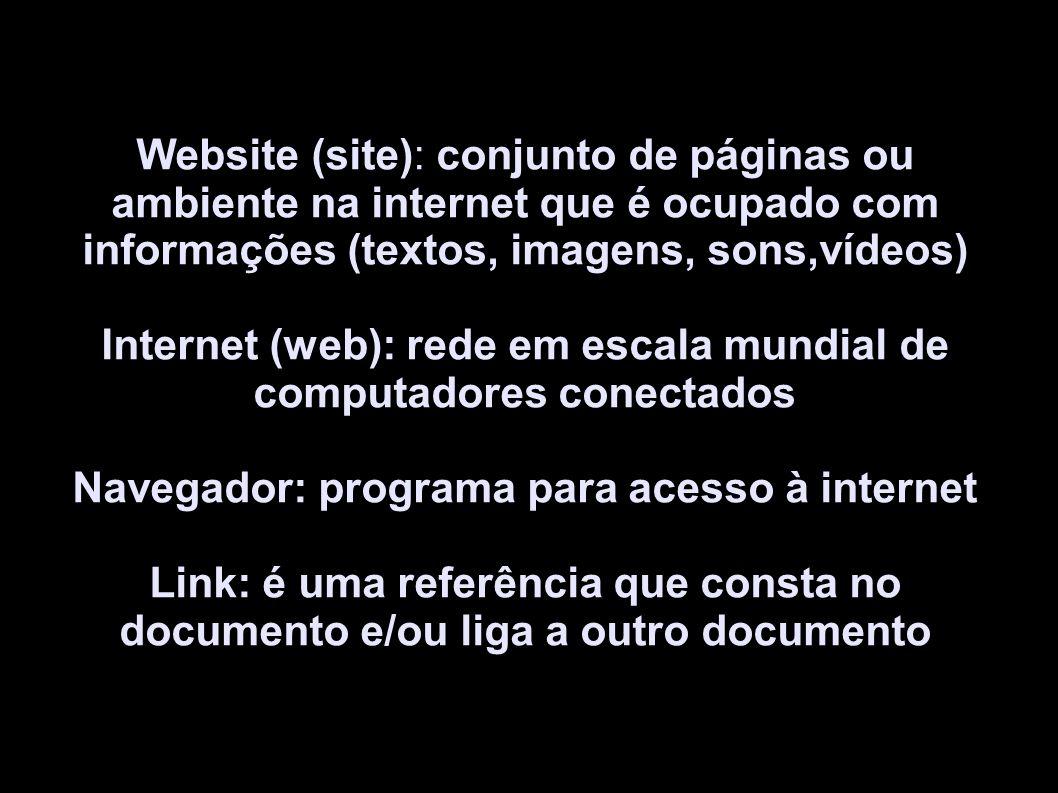 Website (site): conjunto de páginas ou ambiente na internet que é ocupado com informações (textos, imagens, sons,vídeos) Internet (web): rede em escala mundial de computadores conectados Navegador: programa para acesso à internet Link: é uma referência que consta no documento e/ou liga a outro documento