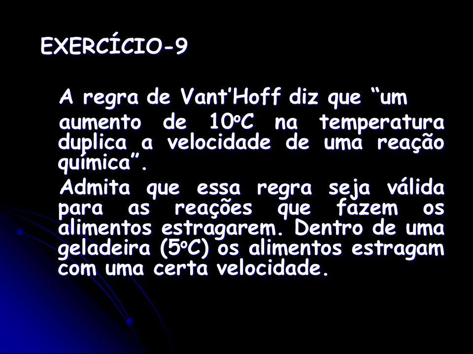 EXERCÍCIO-9 A regra de Vant'Hoff diz que um. aumento de 10oC na temperatura duplica a velocidade de uma reação química .