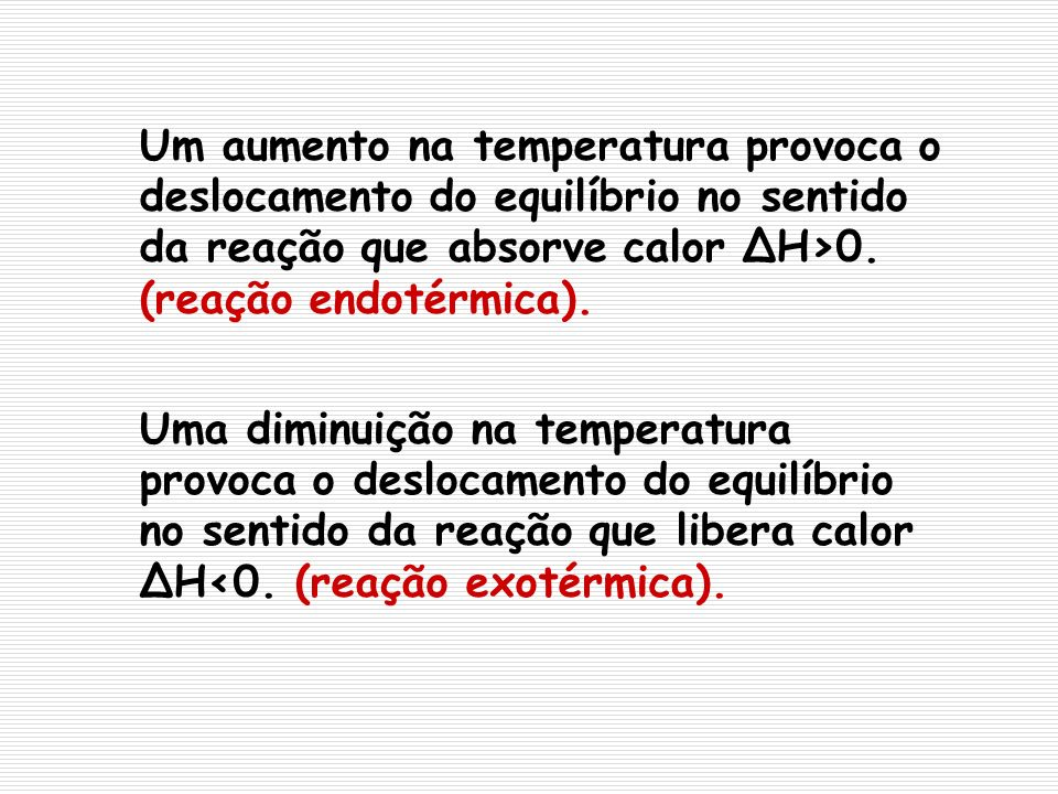 Um aumento na temperatura provoca o deslocamento do equilíbrio no sentido da reação que absorve calor ΔH>0. (reação endotérmica).