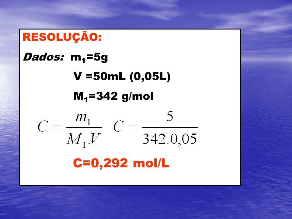 RESOLUÇÃO: Dados: m1=5g V =50mL (0,05L) M1=342 g/mol C=0,292 mol/L