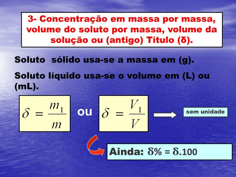 3- Concentração em massa por massa, volume do soluto por massa, volume da solução ou (antigo) Título (δ).