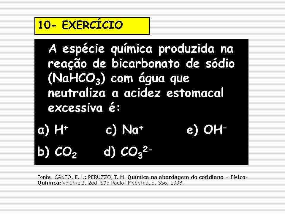 10- EXERCÍCIO A espécie química produzida na reação de bicarbonato de sódio (NaHCO3) com água que neutraliza a acidez estomacal excessiva é: