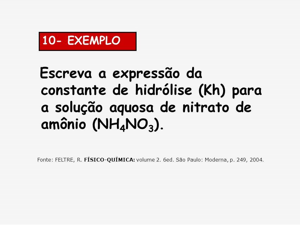 10- EXEMPLO Escreva a expressão da constante de hidrólise (Kh) para a solução aquosa de nitrato de amônio (NH4NO3).