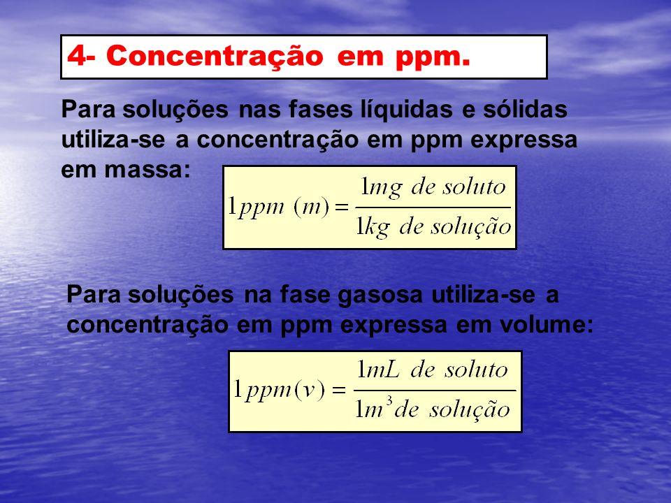 4- Concentração em ppm. Para soluções nas fases líquidas e sólidas utiliza-se a concentração em ppm expressa em massa: