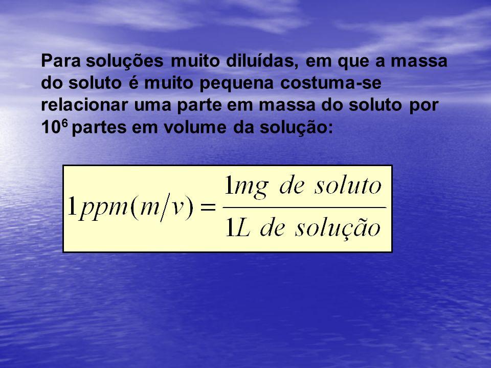 Para soluções muito diluídas, em que a massa do soluto é muito pequena costuma-se relacionar uma parte em massa do soluto por 106 partes em volume da solução: