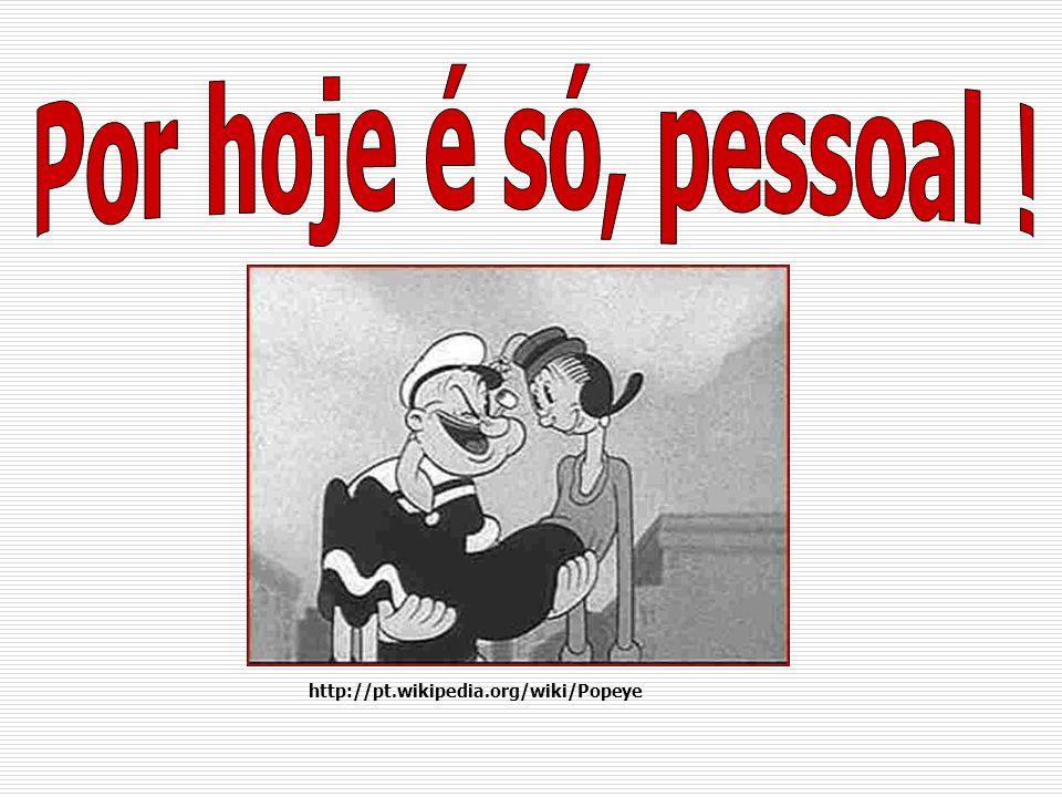 Por hoje é só, pessoal ! http://pt.wikipedia.org/wiki/Popeye