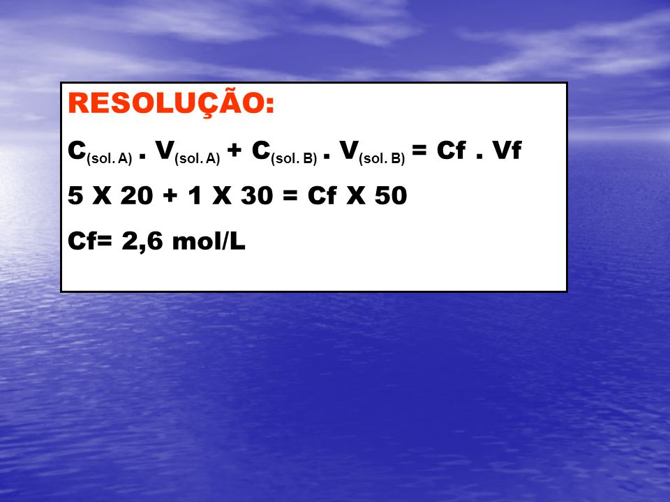 RESOLUÇÃO: C(sol. A) . V(sol. A) + C(sol. B) . V(sol. B) = Cf . Vf