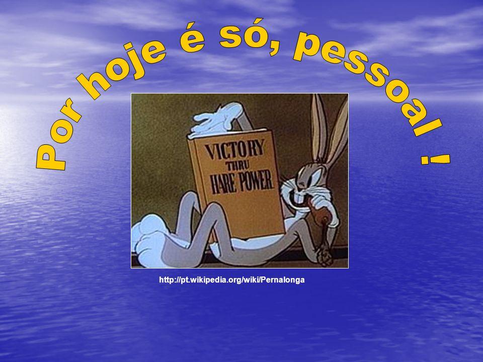 Por hoje é só, pessoal ! http://pt.wikipedia.org/wiki/Pernalonga