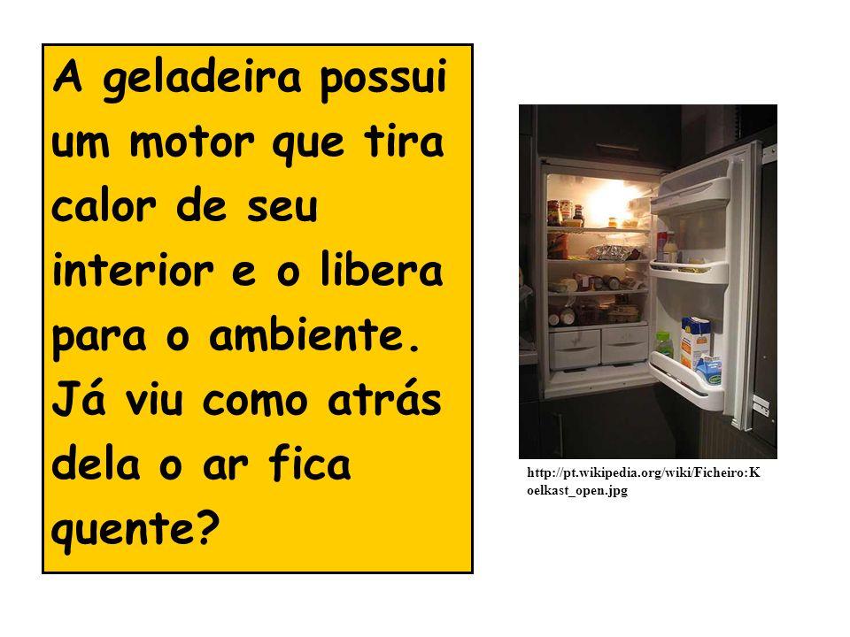 A geladeira possui um motor que tira calor de seu interior e o libera