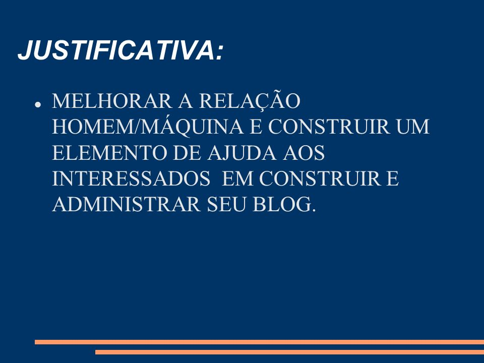JUSTIFICATIVA: MELHORAR A RELAÇÃO HOMEM/MÁQUINA E CONSTRUIR UM ELEMENTO DE AJUDA AOS INTERESSADOS EM CONSTRUIR E ADMINISTRAR SEU BLOG.