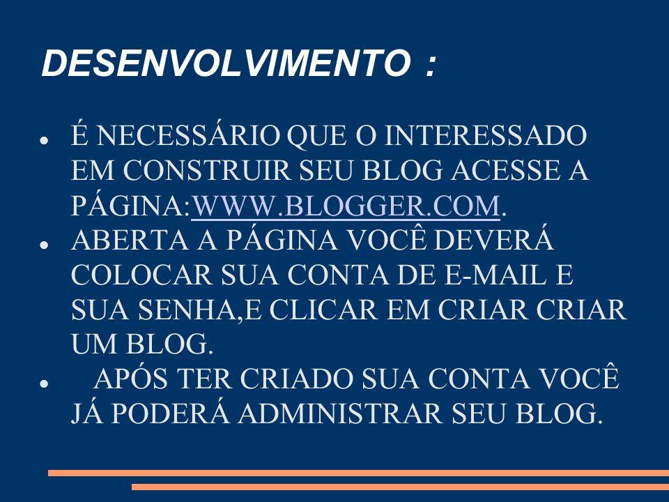DESENVOLVIMENTO : É NECESSÁRIO QUE O INTERESSADO EM CONSTRUIR SEU BLOG ACESSE A PÁGINA:WWW.BLOGGER.COM.