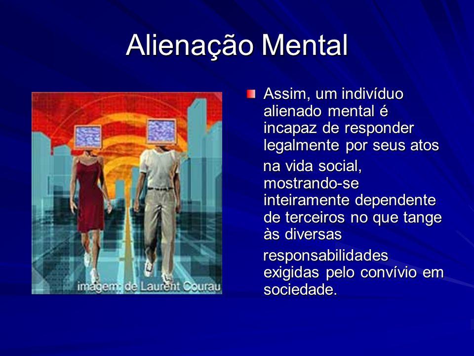Alienação Mental Assim, um indivíduo alienado mental é incapaz de responder legalmente por seus atos.