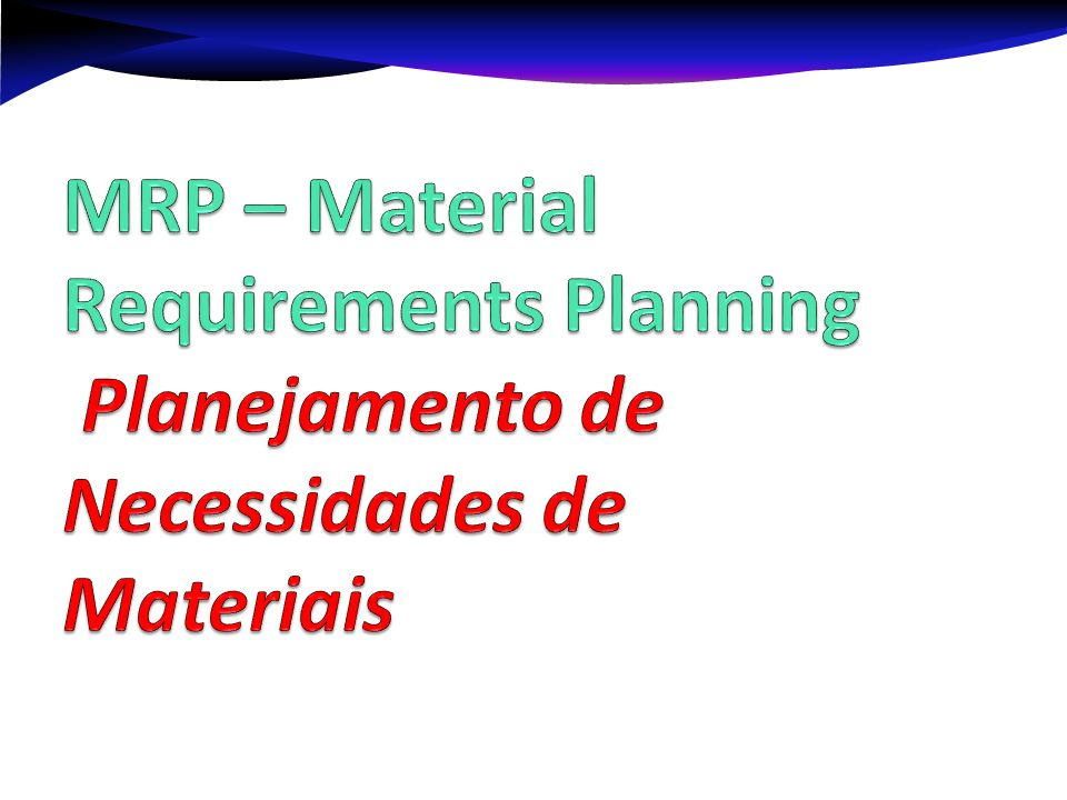 MRP – Material Requirements Planning Planejamento de Necessidades de Materiais