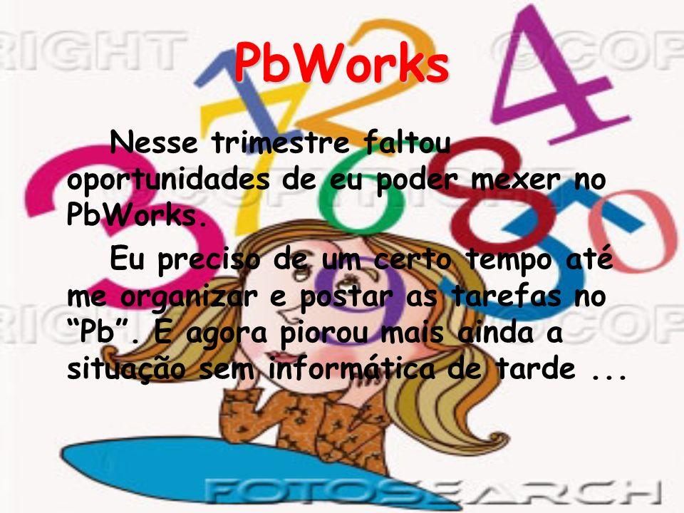 PbWorksNesse trimestre faltou oportunidades de eu poder mexer no PbWorks.