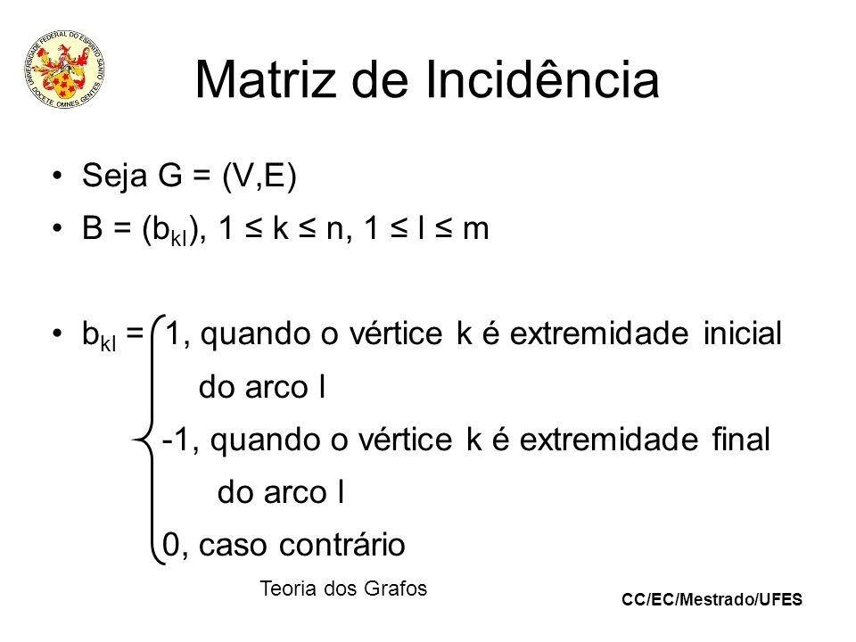 Matriz de Incidência Seja G = (V,E) B = (bkl), 1 ≤ k ≤ n, 1 ≤ l ≤ m
