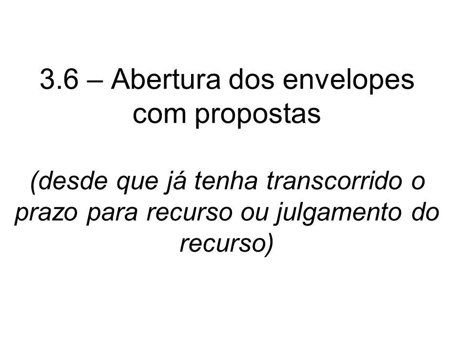 3.6 – Abertura dos envelopes com propostas (desde que já tenha transcorrido o prazo para recurso ou julgamento do recurso)