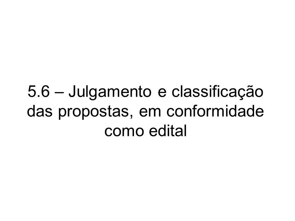 5.6 – Julgamento e classificação das propostas, em conformidade como edital