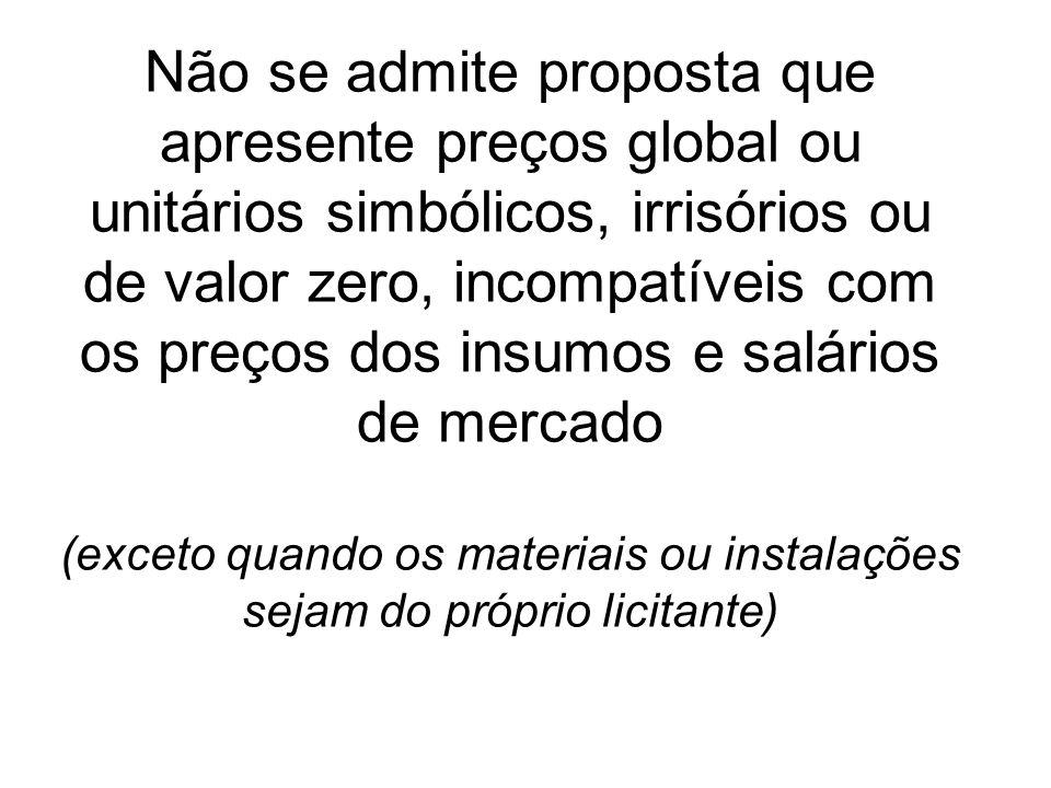 Não se admite proposta que apresente preços global ou unitários simbólicos, irrisórios ou de valor zero, incompatíveis com os preços dos insumos e salários de mercado (exceto quando os materiais ou instalações sejam do próprio licitante)