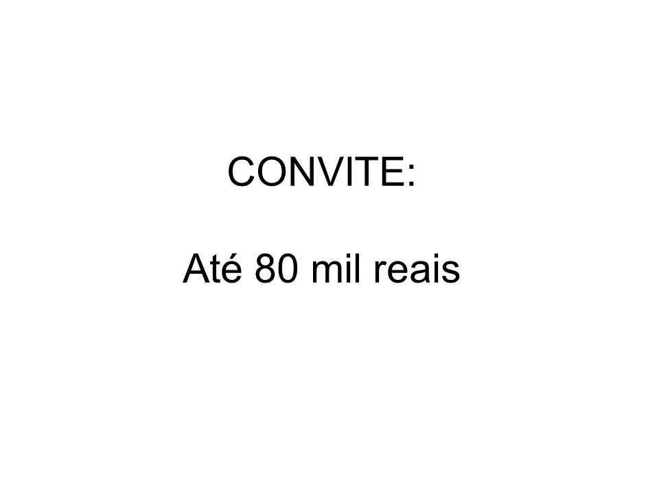 CONVITE: Até 80 mil reais