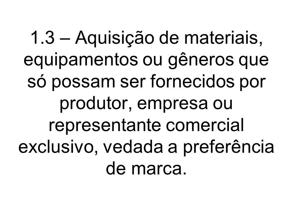 1.3 – Aquisição de materiais, equipamentos ou gêneros que só possam ser fornecidos por produtor, empresa ou representante comercial exclusivo, vedada a preferência de marca.