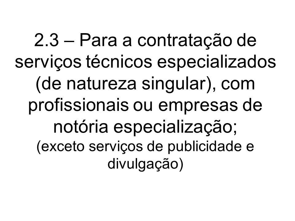 2.3 – Para a contratação de serviços técnicos especializados (de natureza singular), com profissionais ou empresas de notória especialização; (exceto serviços de publicidade e divulgação)