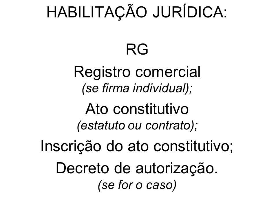 HABILITAÇÃO JURÍDICA: RG Registro comercial (se firma individual); Ato constitutivo (estatuto ou contrato); Inscrição do ato constitutivo; Decreto de autorização.