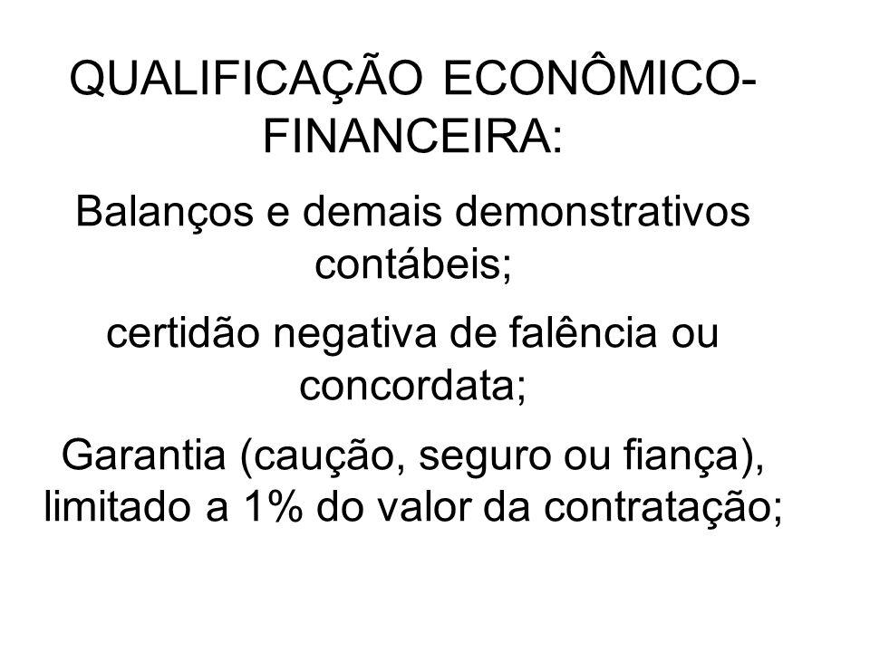 QUALIFICAÇÃO ECONÔMICO-FINANCEIRA: Balanços e demais demonstrativos contábeis; certidão negativa de falência ou concordata; Garantia (caução, seguro ou fiança), limitado a 1% do valor da contratação;