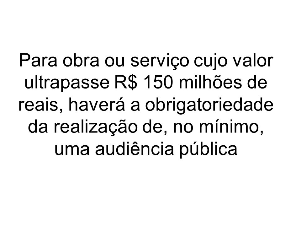 Para obra ou serviço cujo valor ultrapasse R$ 150 milhões de reais, haverá a obrigatoriedade da realização de, no mínimo, uma audiência pública