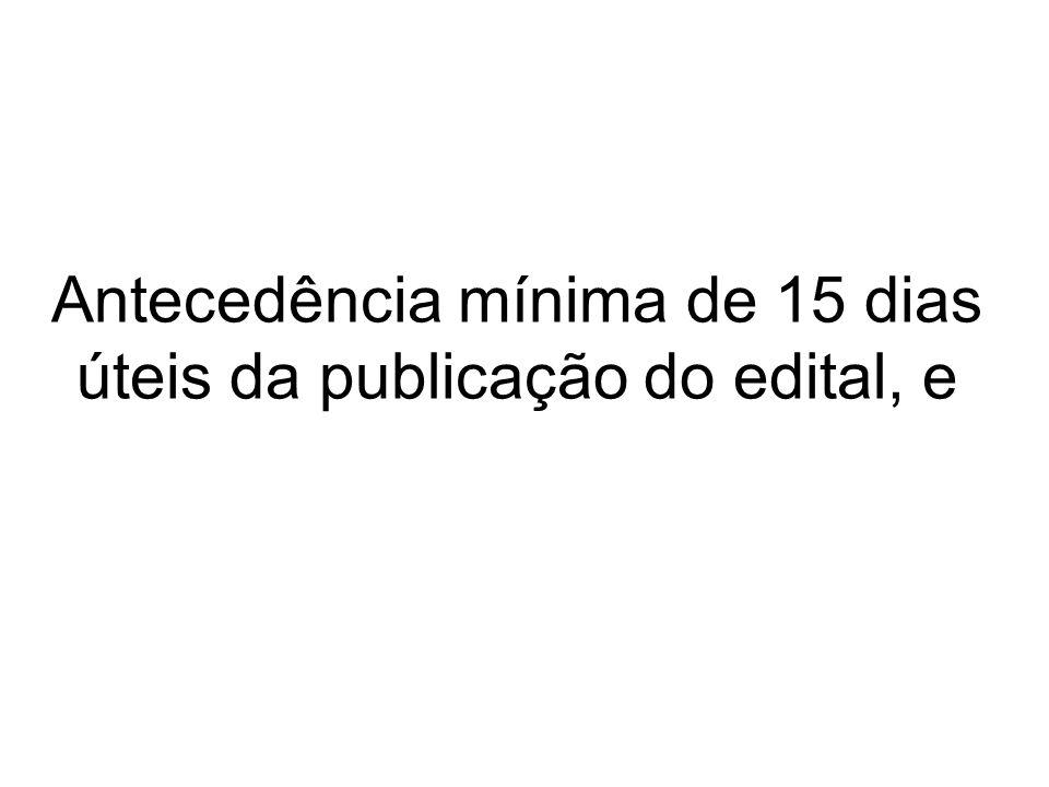 Antecedência mínima de 15 dias úteis da publicação do edital, e