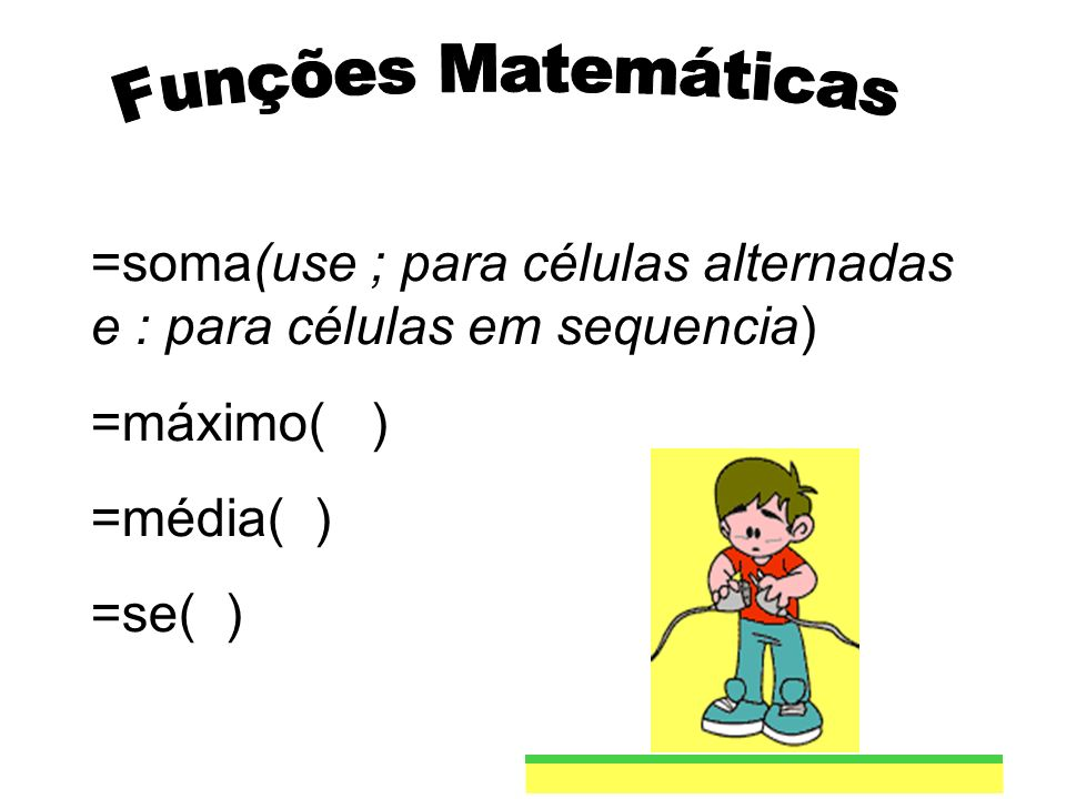 Funções Matemáticas=soma(use ; para células alternadas e : para células em sequencia) =máximo( ) =média( )