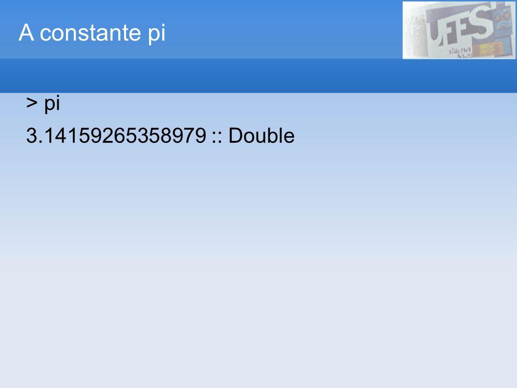 A constante pi > pi 3.14159265358979 :: Double 13