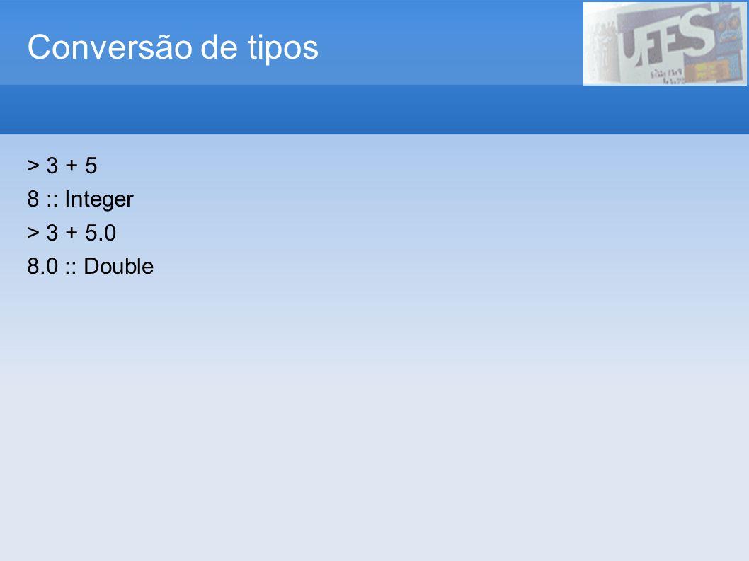 Conversão de tipos > 3 + 5 8 :: Integer > 3 + 5.0 8.0 :: Double