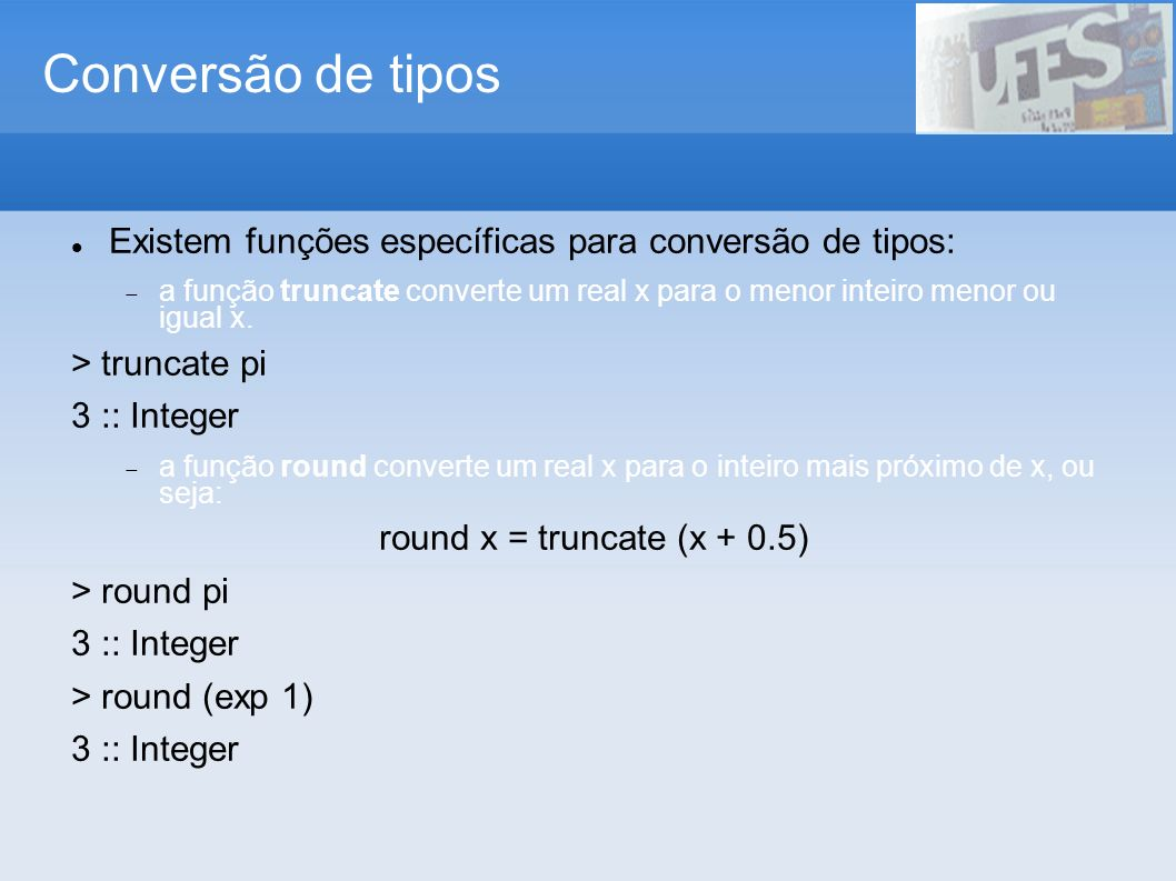 Conversão de tiposExistem funções específicas para conversão de tipos: a função truncate converte um real x para o menor inteiro menor ou igual x.