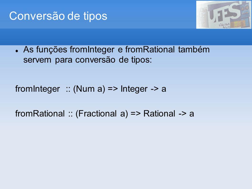 Conversão de tipos As funções fromInteger e fromRational também servem para conversão de tipos: fromInteger :: (Num a) => Integer -> a.