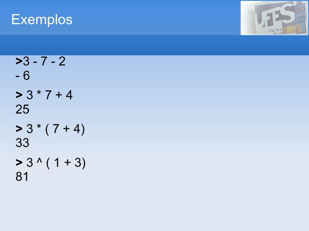 Exemplos >3 - 7 - 2 - 6 > 3 * 7 + 4 25 > 3 * ( 7 + 4) 33