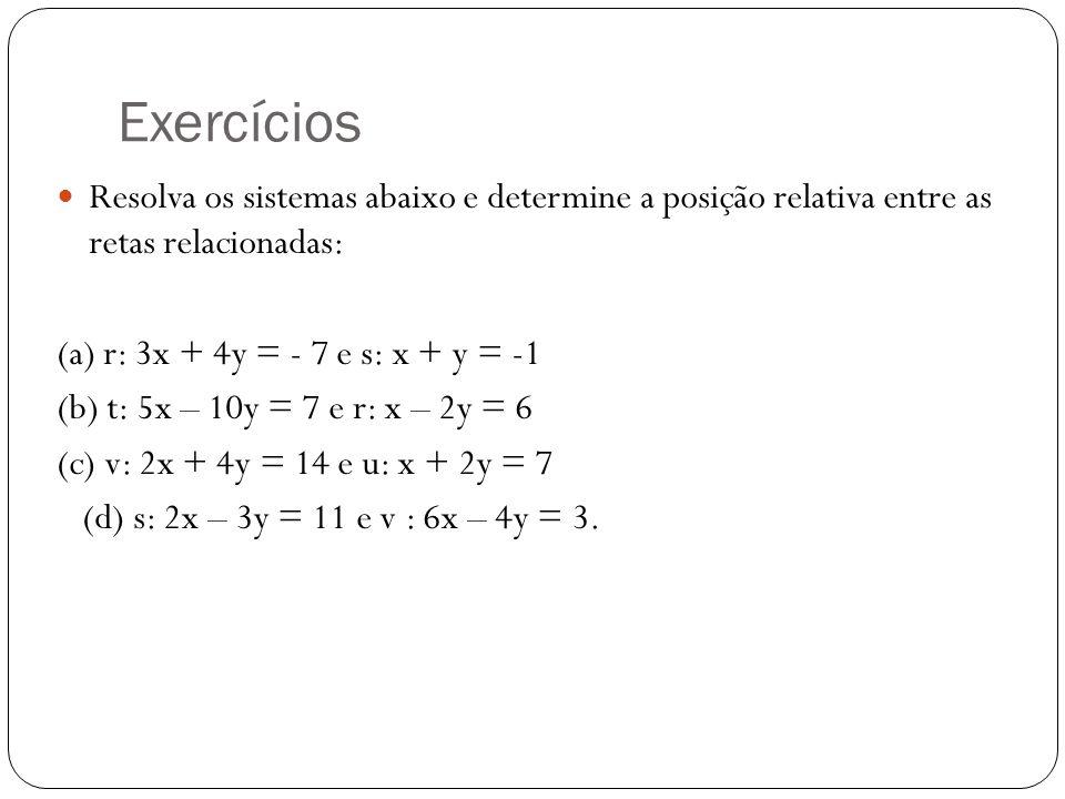 Exercícios Resolva os sistemas abaixo e determine a posição relativa entre as retas relacionadas: (a) r: 3x + 4y = - 7 e s: x + y = -1.