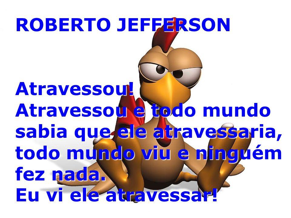ROBERTO JEFFERSON Atravessou! Atravessou e todo mundo sabia que ele atravessaria, todo mundo viu e ninguém fez nada.
