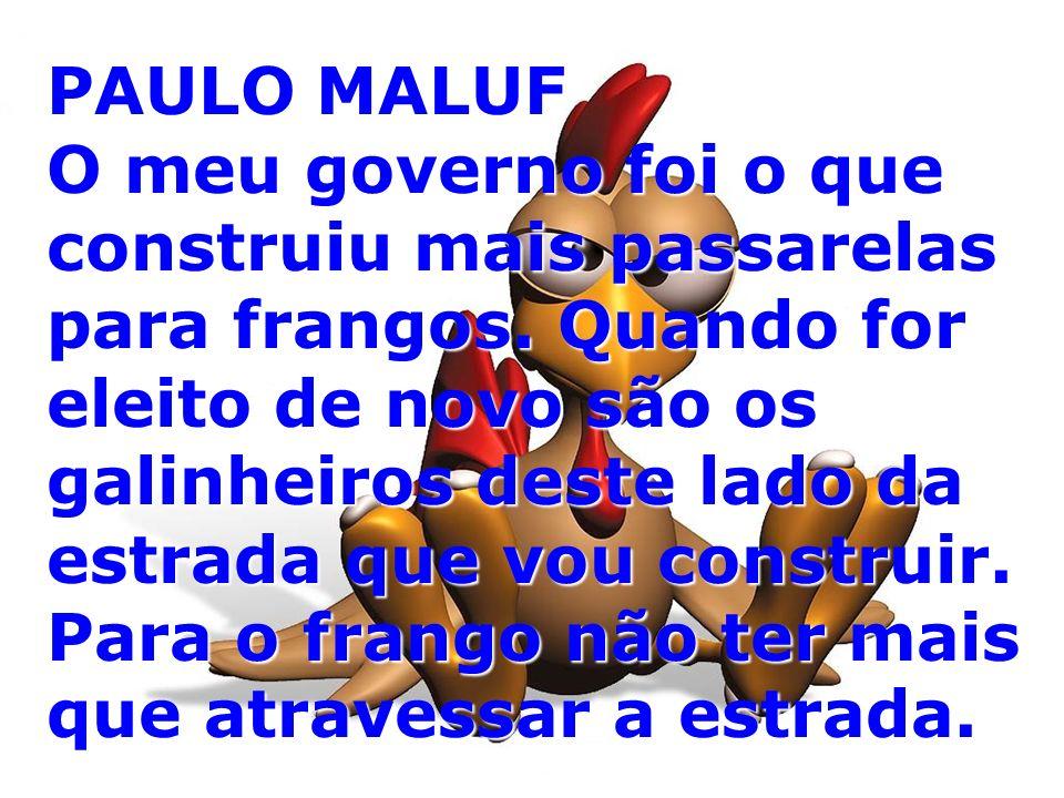 PAULO MALUF O meu governo foi o que construiu mais passarelas para frangos.