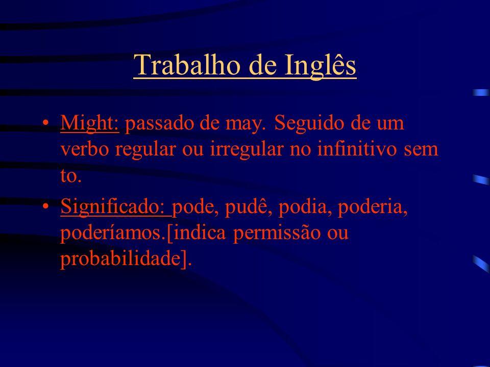 Trabalho de InglêsMight: passado de may. Seguido de um verbo regular ou irregular no infinitivo sem to.